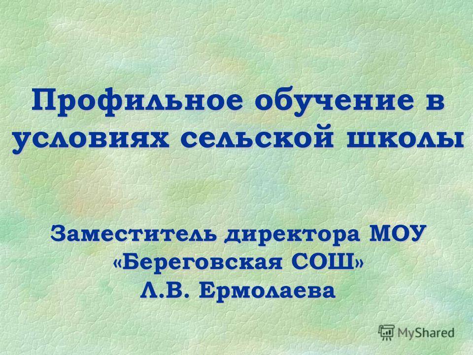 Профильное обучение в условиях сельской школы Заместитель директора МОУ «Береговская СОШ» Л.В. Ермолаева