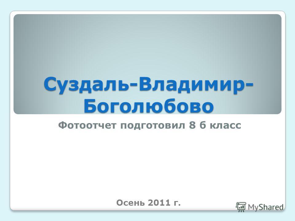 Суздаль-Владимир- Боголюбово Фотоотчет подготовил 8 б класс Осень 2011 г.