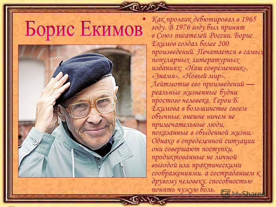 Как прозаик дебютировал в 1965 году. В 1976 году был принят в Союз писателей России. Борис Екимов создал более 200 произведений. Печатается в самых популярных литературных изданиях: «Наш современник», «Знамя», «Новый мир». Лейтмотив его произведений