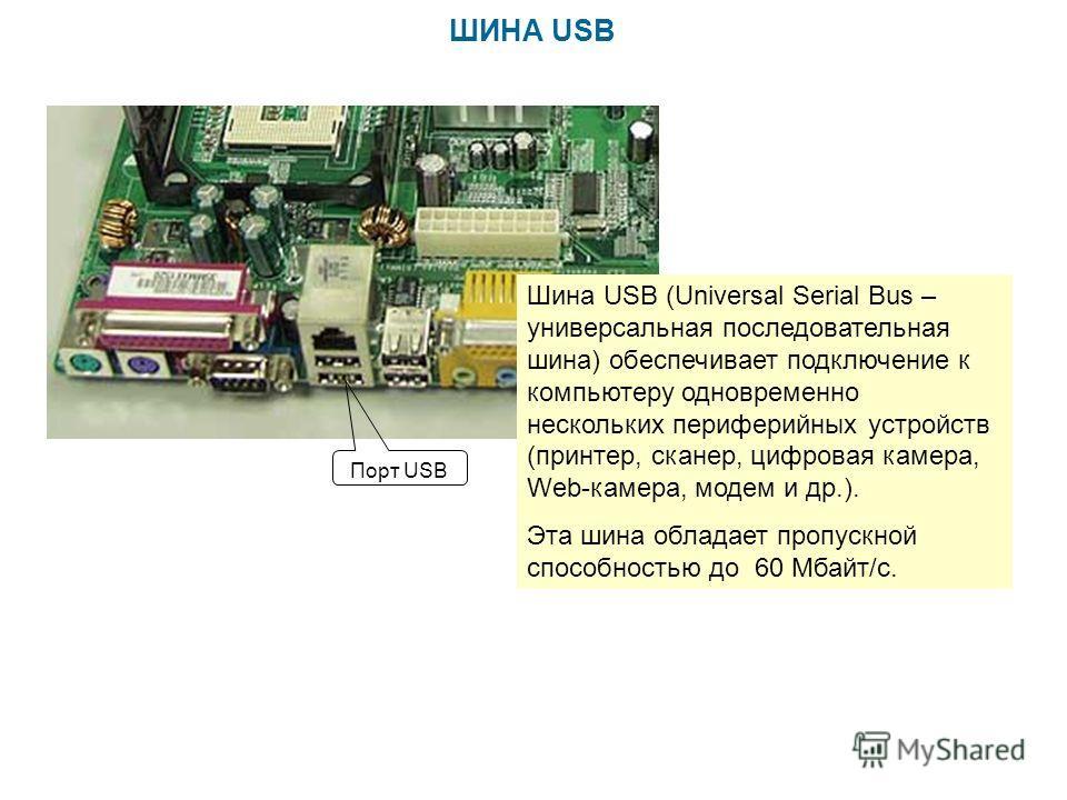 ШИНА USB Шина USB (Universal Serial Bus – универсальная последовательная шина) обеспечивает подключение к компьютеру одновременно нескольких периферийных устройств (принтер, сканер, цифровая камера, Web-камера, модем и др.). Эта шина обладает пропуск