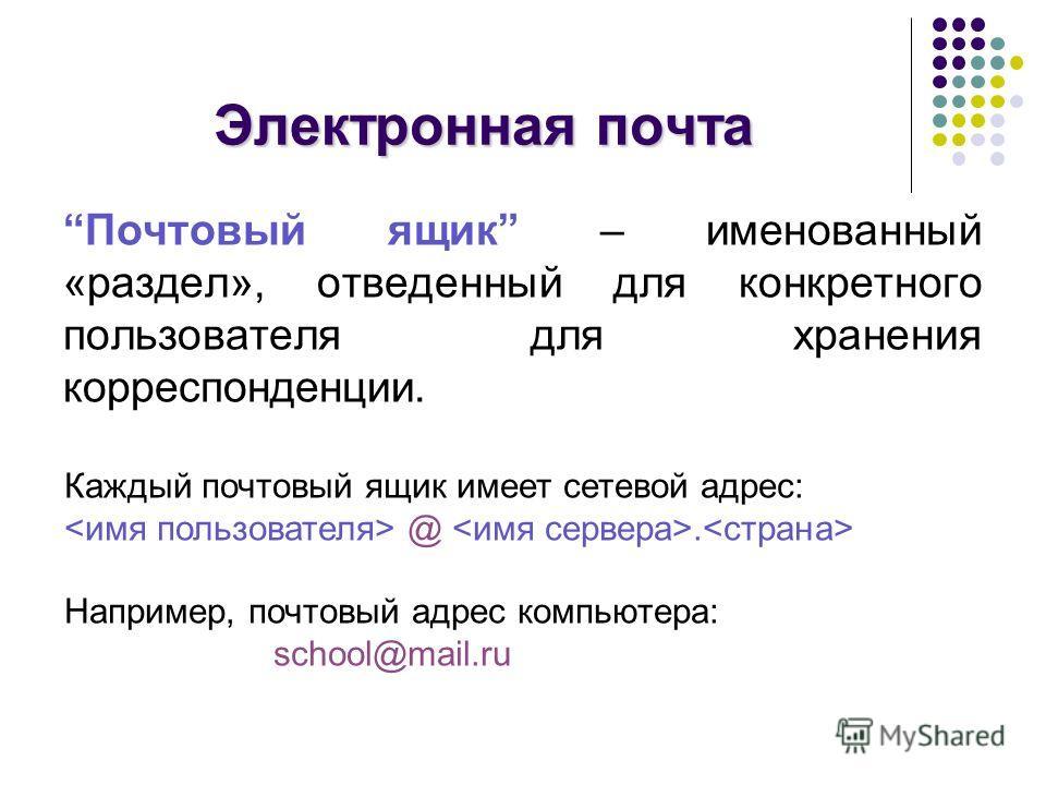 Электронная почта Почтовый ящик – именованный «раздел», отведенный для конкретного пользователя для хранения корреспонденции. Каждый почтовый ящик имеет сетевой адрес: @. Например, почтовый адрес компьютера: school@mail.ru