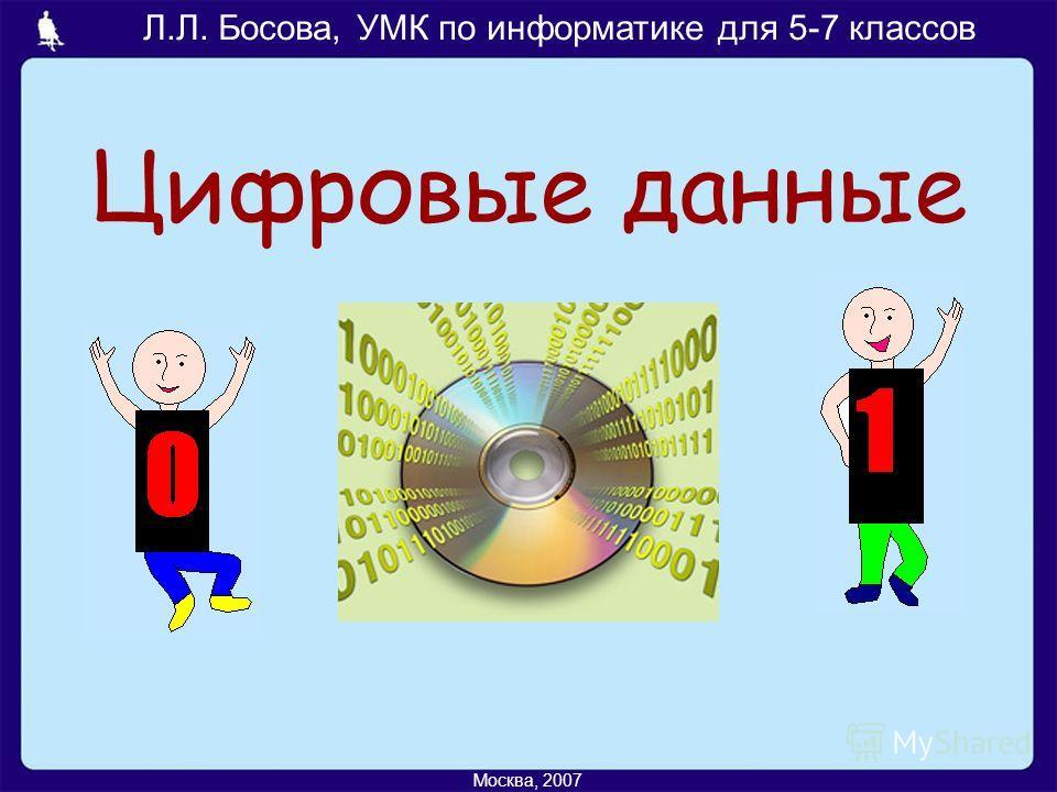 Л.Л. Босова, УМК по информатике для 5-7 классов Москва, 2007 Цифровые данные