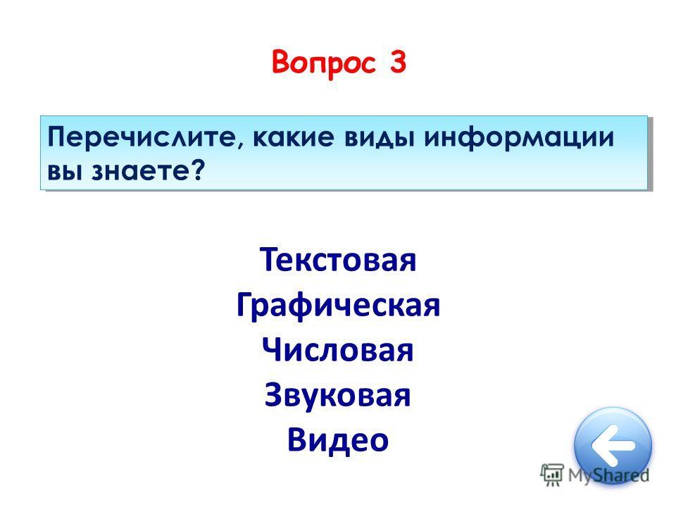 Вопрос 3 Перечислите, какие виды информации вы знаете? Текстовая Графическая Числовая Звуковая Видео