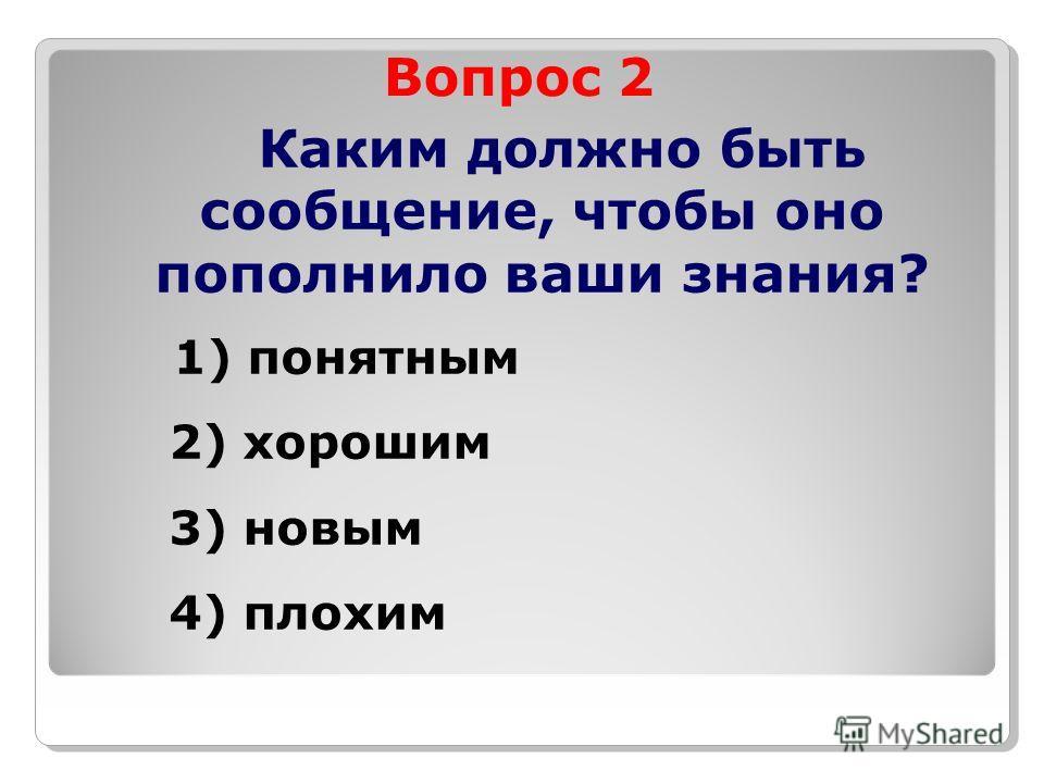 Вопрос 2 Каким должно быть сообщение, чтобы оно пополнило ваши знания? 1) понятным 2) хорошим 3) новым 4) плохим