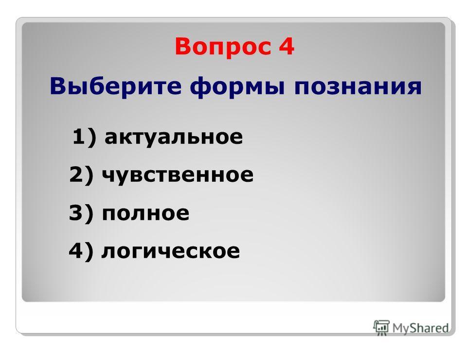 Вопрос 4 Выберите формы познания 1) актуальное 2) чувственное 3) полное 4) логическое