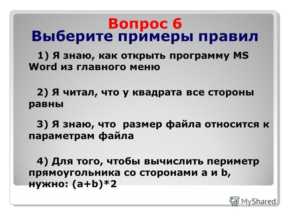 Вопрос 6 Выберите примеры правил 1) Я знаю, как открыть программу MS Word из главного меню 2) Я читал, что у квадрата все стороны равны 3) Я знаю, что размер файла относится к параметрам файла 4) Для того, чтобы вычислить периметр прямоугольника cо с