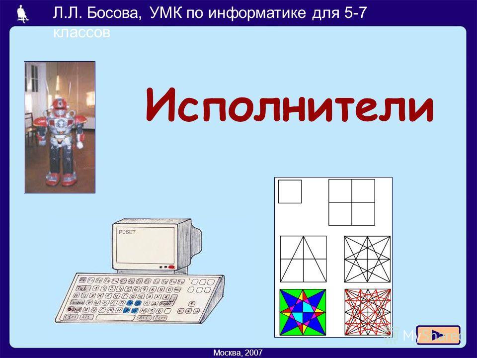 Л.Л. Босова, УМК по информатике для 5-7 классов Москва, 2007 Исполнители