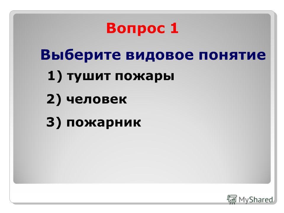 Вопрос 1 Выберите видовое понятие 1) тушит пожары 2) человек 3) пожарник