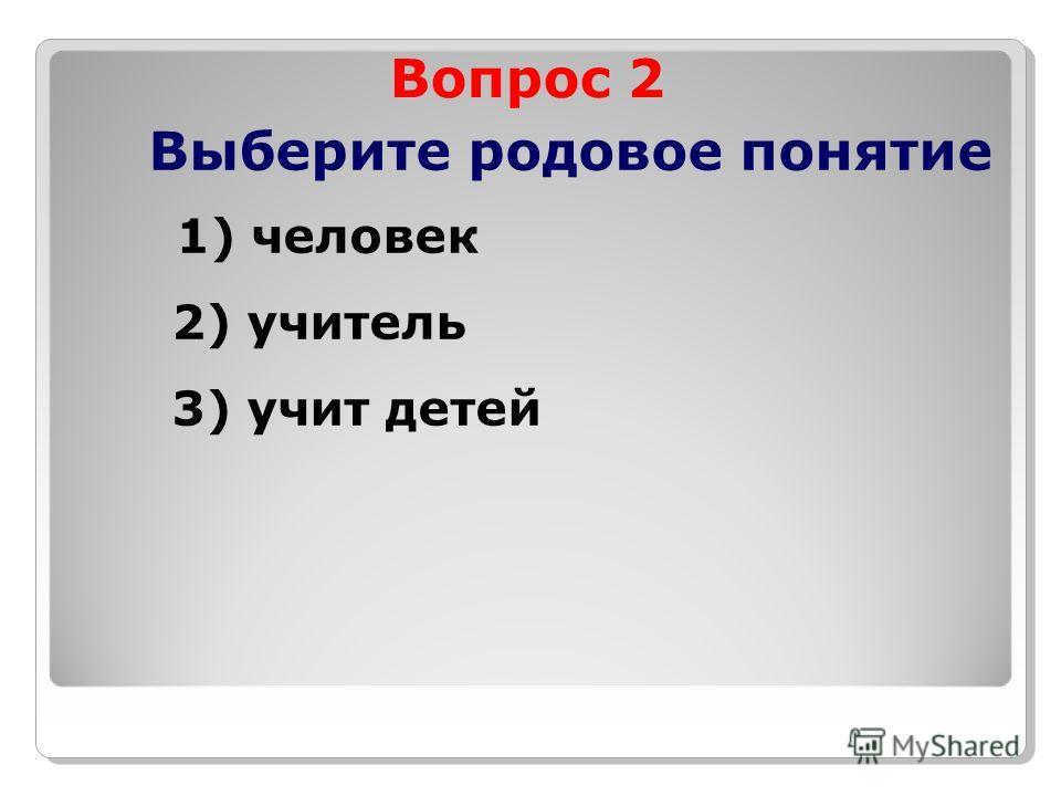 Вопрос 2 Выберите родовое понятие 1) человек 2) учитель 3) учит детей