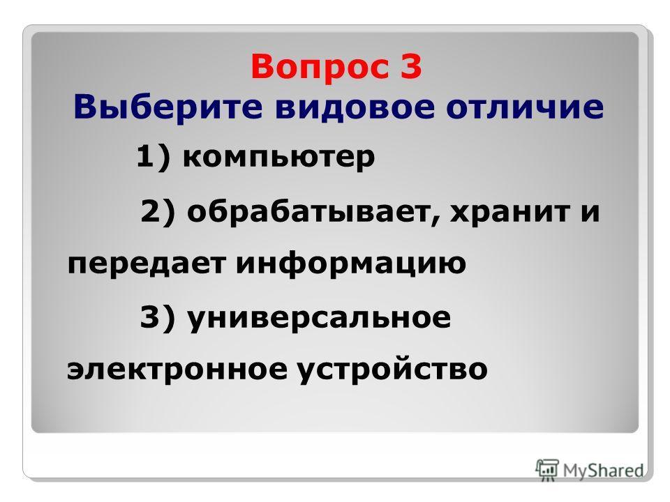 Вопрос 3 Выберите видовое отличие 1) компьютер 2) обрабатывает, хранит и передает информацию 3) универсальное электронное устройство