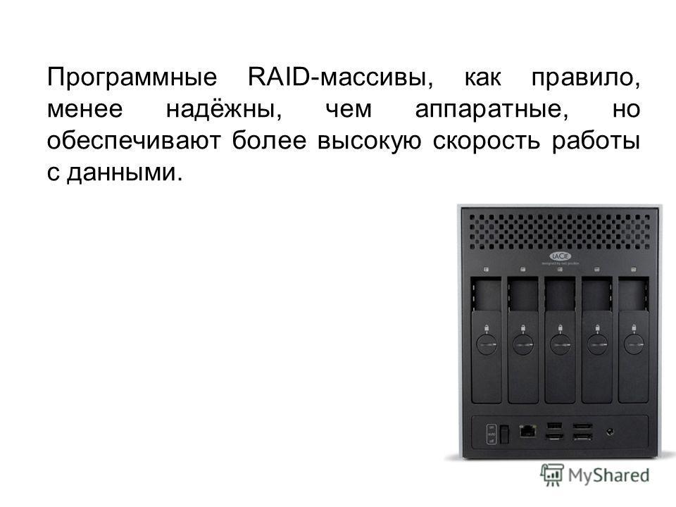 Программные RAID-массивы, как правило, менее надёжны, чем аппаратные, но обеспечивают более высокую скорость работы с данными.