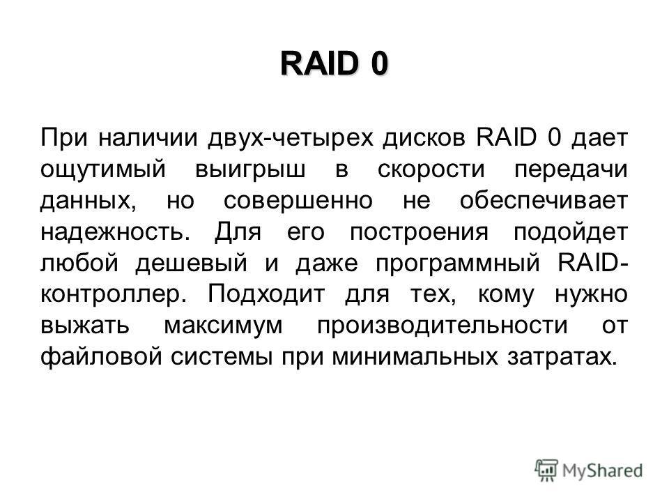 RAID 0 При наличии двух-четырех дисков RAID 0 дает ощутимый выигрыш в скорости передачи данных, но совершенно не обеспечивает надежность. Для его построения подойдет любой дешевый и даже программный RAID- контроллер. Подходит для тех, кому нужно выжа