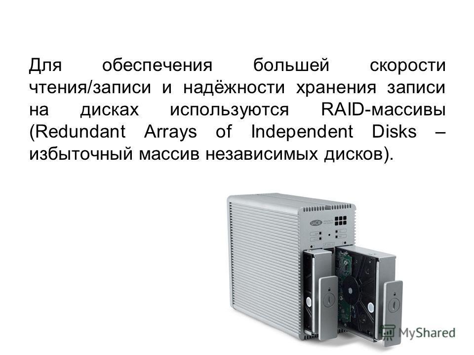 Для обеспечения большей скорости чтения/записи и надёжности хранения записи на дисках используются RAID-массивы (Redundant Arrays of Independent Disks – избыточный массив независимых дисков).