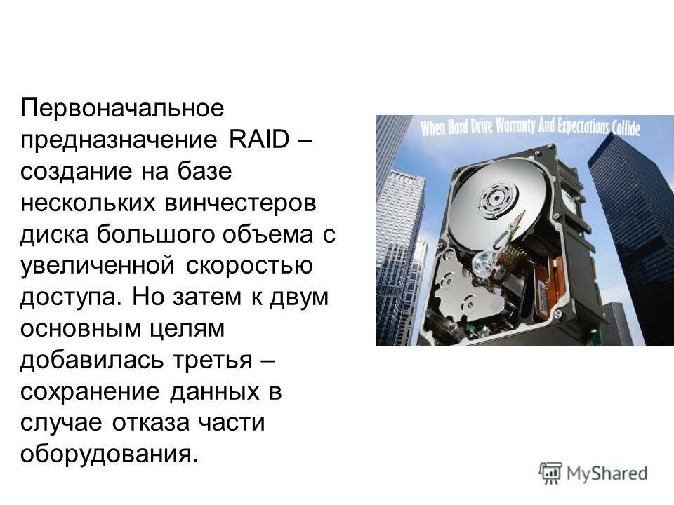 Первоначальное предназначение RAID – создание на базе нескольких винчестеров диска большого объема с увеличенной скоростью доступа. Но затем к двум основным целям добавилась третья – сохранение данных в случае отказа части оборудования.
