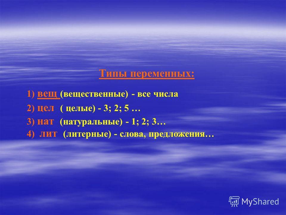 Типы переменных: 1) вещ (вещественные) - все числа 2) цел ( целые) - 3; 2; 5 … 3) нат (натуральные) - 1; 2; 3… 4) лит (литерные) - слова, предложения…