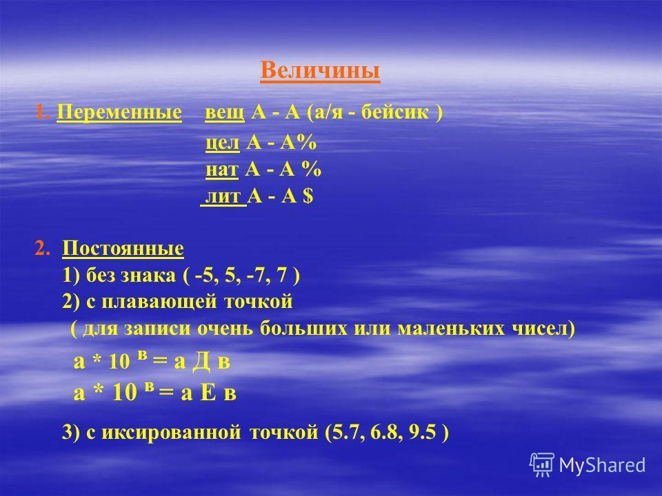 Величины 1. Переменные вещ А - А (а/я - бейсик ) цел А - А% нат А - А % лит А - А $ 2. Постоянные 1) без знака ( -5, 5, -7, 7 ) 2) с плавающей точкой ( для записи очень больших или маленьких чисел) а * 10 в = а Д в а * 10 в = а Е в 3) с иксированной