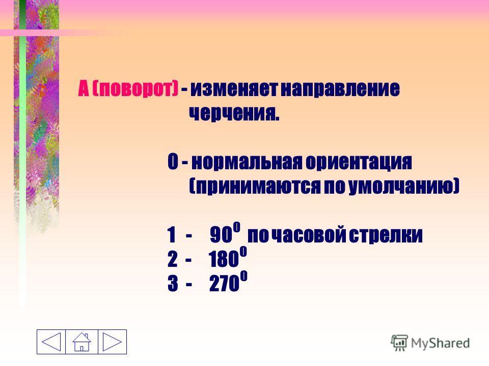 A (поворот) - изменяет направление черчения. 0 - нормальная ориентация (принимаются по умолчанию) 1 - 90 0 по часовой стрелки 2 - 180 0 3 - 270 0