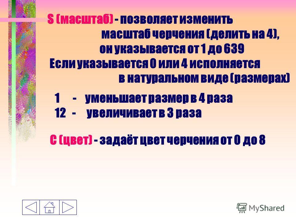 S (масштаб) - позволяет изменить масштаб черчения (делить на 4), он указывается от 1 до 639 Если указывается 0 или 4 исполняется в натуральном виде (размерах) 1 - уменьшает размер в 4 раза 12 - увеличивает в 3 раза С (цвет) - задаёт цвет черчения от