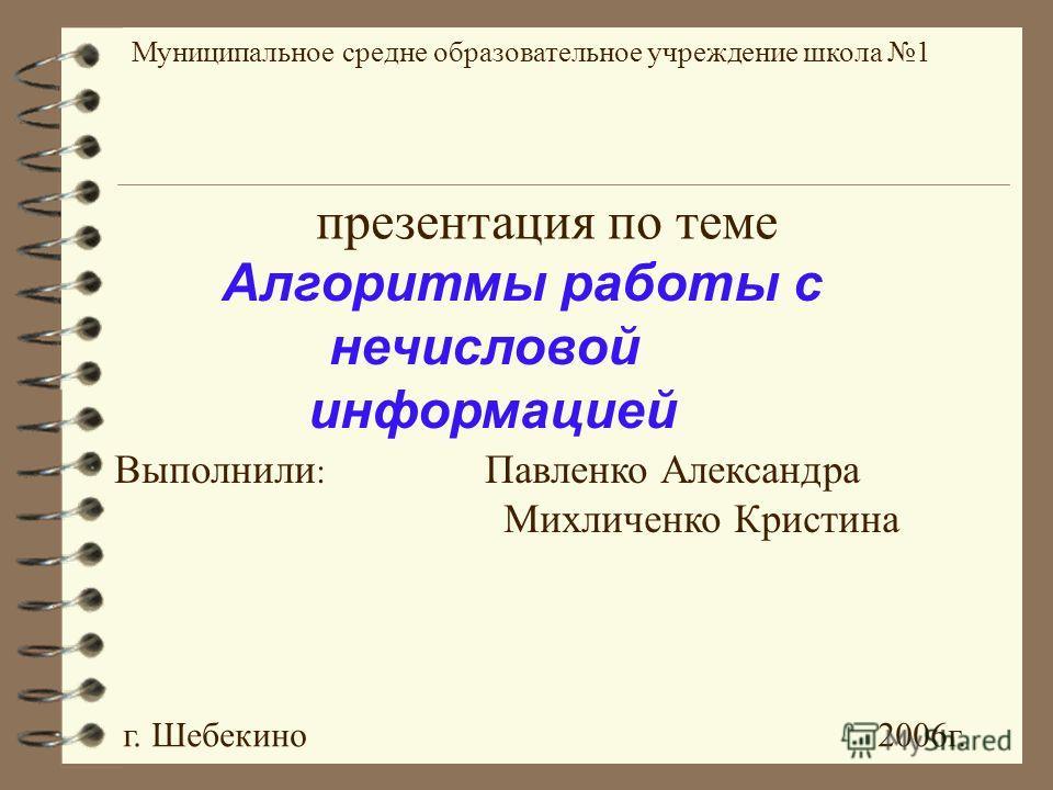 Выполнили : Павленко Александра Михличенко Кристина Алгоритмы работы с нечисловой информацией г. Шебекино 2006г. Муниципальное средне образовательное учреждение школа 1 презентация по теме