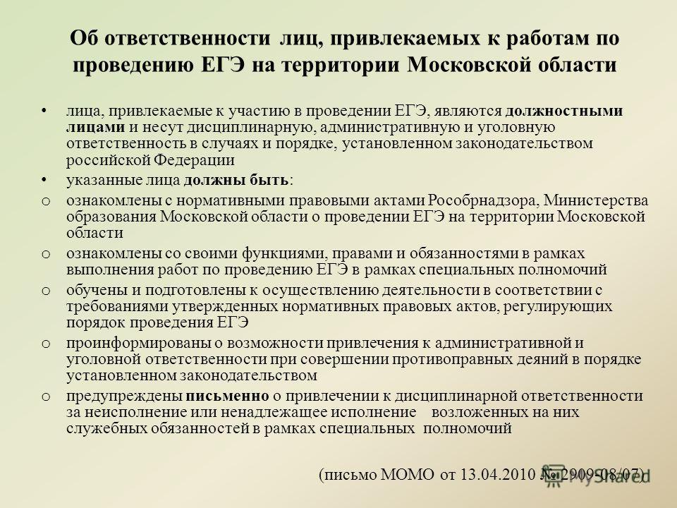 лица, привлекаемые к участию в проведении ЕГЭ, являются должностными лицами и несут дисциплинарную, административную и уголовную ответственность в случаях и порядке, установленном законодательством российской Федерации указанные лица должны быть: o о