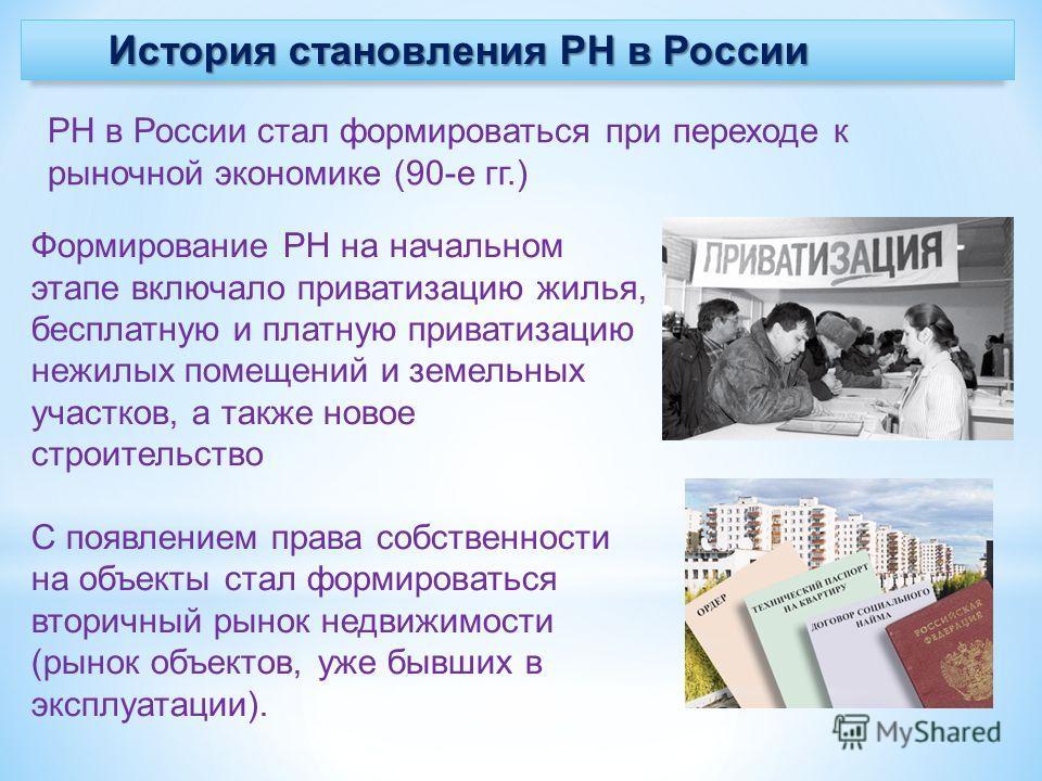 История становления РН в России РН в России стал формироваться при переходе к рыночной экономике (90-е гг.) Формирование РН на начальном этапе включало приватизацию жилья, бесплатную и платную приватизацию нежилых помещений и земельных участков, а та
