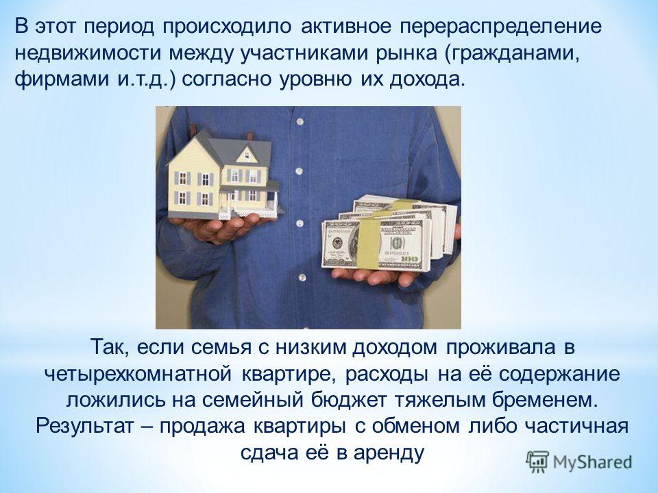 В этот период происходило активное перераспределение недвижимости между участниками рынка (гражданами, фирмами и.т.д.) согласно уровню их дохода. Так, если семья с низким доходом проживала в четырехкомнатной квартире, расходы на её содержание ложилис