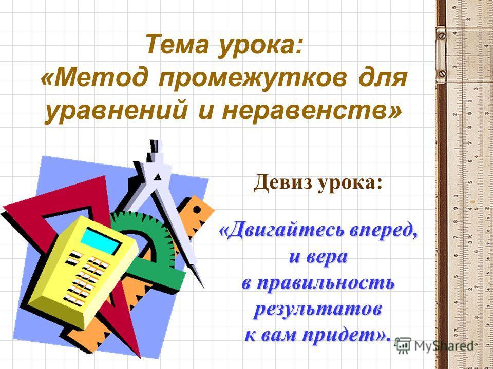Тема урока: «Метод промежутков для уравнений и неравенств» Девиз урока: «Двигайтесь вперед, и вера в правильность результатов к вам придет».
