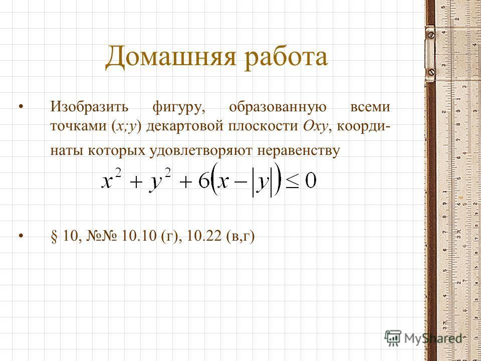 Домашняя работа Изобразить фигуру, образованную всеми точками (x;y) декартовой плоскости Оxy, коорди- наты которых удовлетворяют неравенству § 10, 10.10 (г), 10.22 (в,г)