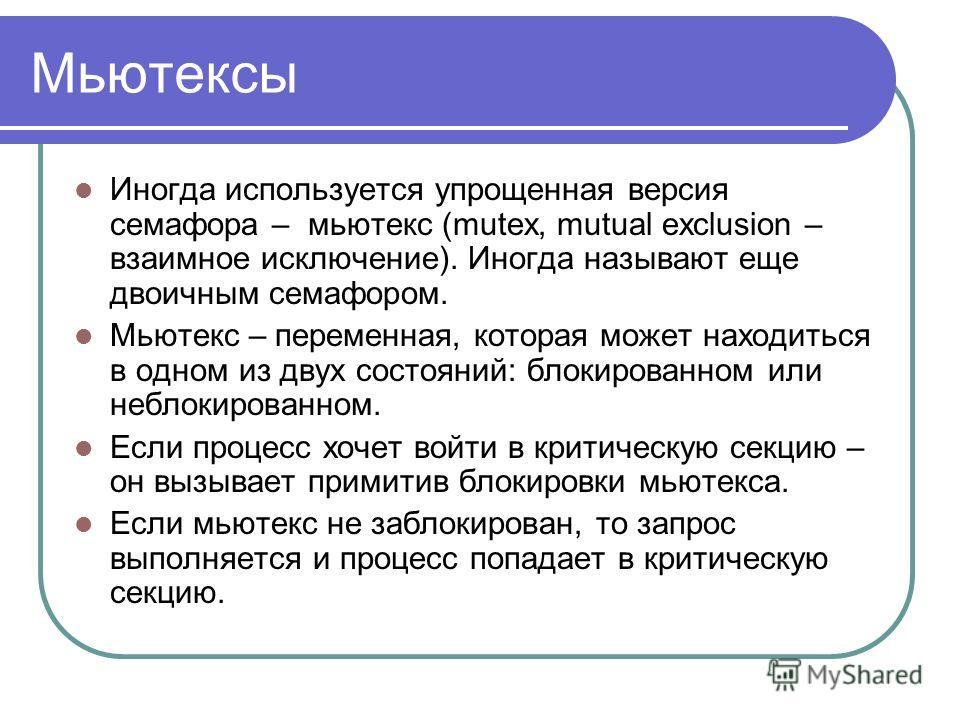 Мьютексы Иногда используется упрощенная версия семафора – мьютекс (mutex, mutual exclusion – взаимное исключение). Иногда называют еще двоичным семафором. Мьютекс – переменная, которая может находиться в одном из двух состояний: блокированном или неб