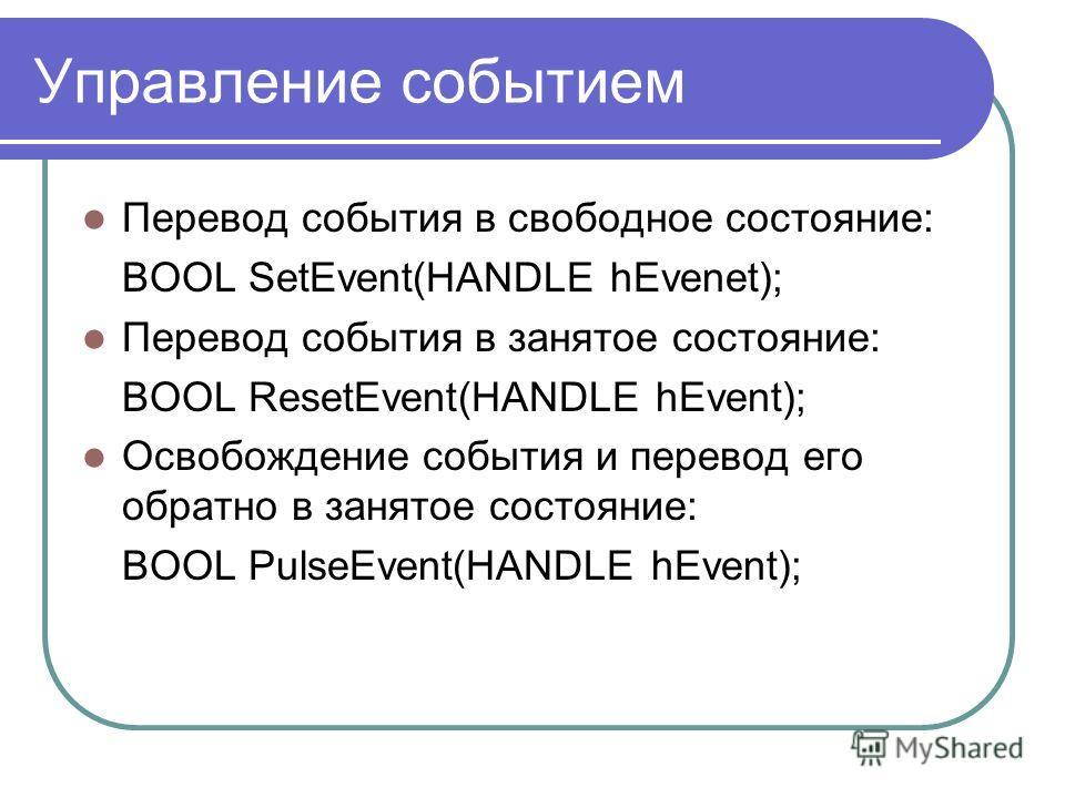 Управление событием Перевод события в свободное состояние: BOOL SetEvent(HANDLE hEvenеt); Перевод события в занятое состояние: BOOL ResetEvent(HANDLE hEvent); Освобождение события и перевод его обратно в занятое состояние: BOOL PulseEvent(HANDLE hEve