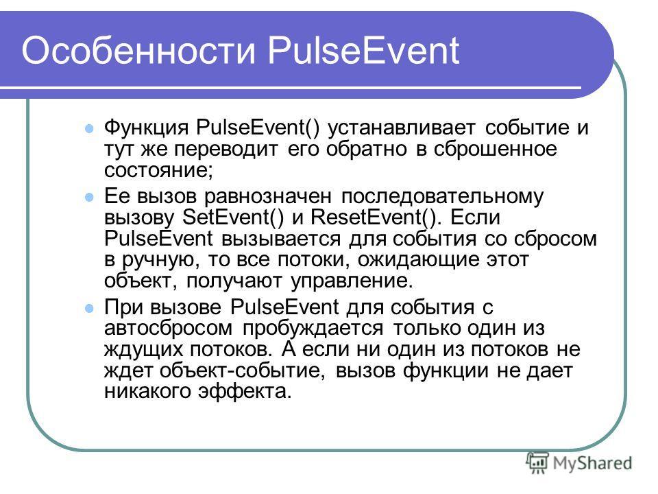 Особенности PulseEvent Функция PulseEvent() устанавливает событие и тут же переводит его обратно в сброшенное состояние; Ее вызов равнозначен последовательному вызову SetEvent() и ResetEvent(). Если PulseEvent вызывается для события со сбросом в ручн