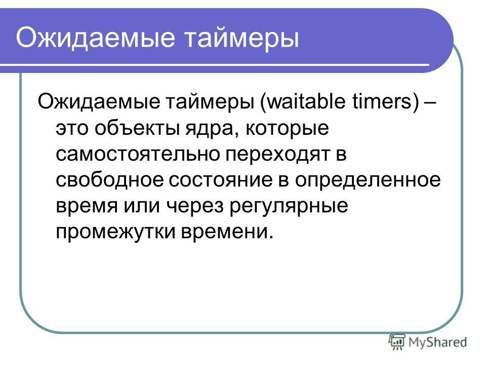 Ожидаемые таймеры Ожидаемые таймеры (waitable timers) – это объекты ядра, которые самостоятельно переходят в свободное состояние в определенное время или через регулярные промежутки времени.