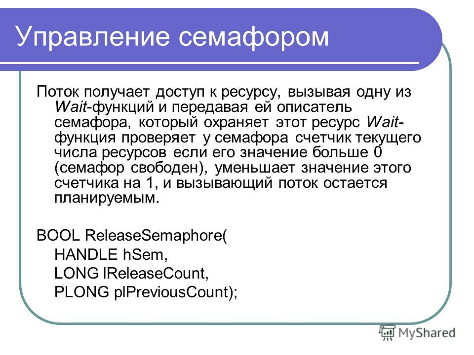 Управление семафором Поток получает доступ к ресурсу, вызывая одну из Wait-функций и передавая ей описатель семафора, который охраняет этот ресурс Wait- функция проверяет у семафора счетчик текущего числа ресурсов если его значение больше 0 (семафор