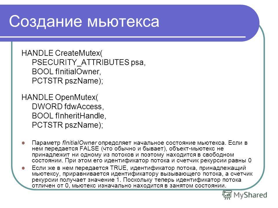 Создание мьютекса HANDLE CreateMutex( PSECURITY_ATTRIBUTES psa, BOOL fInitialOwner, PCTSTR pszName); HANDLE OpenMutex( DWORD fdwAccess, BOOL fInheritHandle, PCTSTR pszName); Параметр fInitialOwner опредсляет начальное состояние мьютекса. Если в нем п