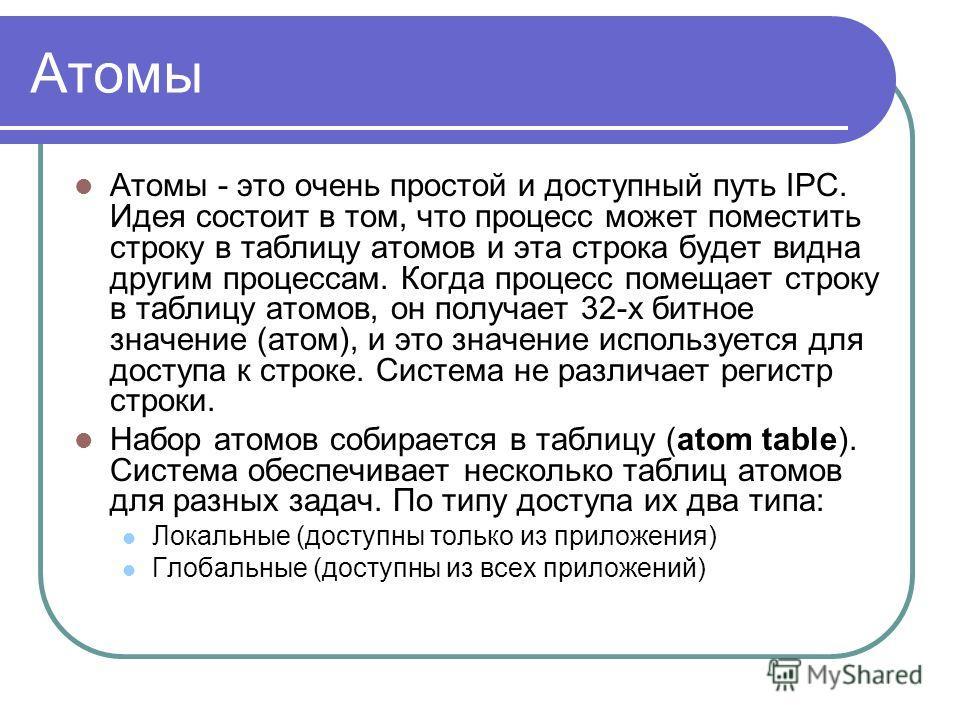 Атомы Атомы - это очень простой и доступный путь IPC. Идея состоит в том, что процесс может поместить строку в таблицу атомов и эта строка будет видна другим процессам. Когда процесс помещает строку в таблицу атомов, он получает 32-х битное значение