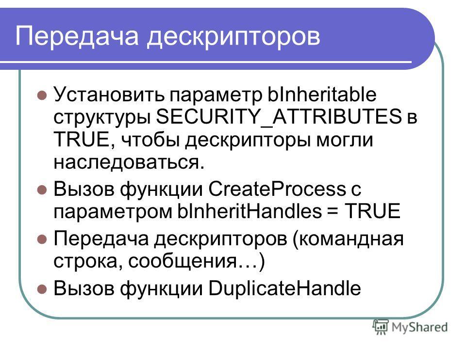 Передача дескрипторов Установить паpаметp bInheritable стpуктуpы SECURITY_ATTRIBUTES в TRUE, чтобы дескрипторы могли наследоваться. Вызов функции CreateProcess с параметром blnheritHandles = TRUE Передача дескрипторов (командная строка, сообщения…) В