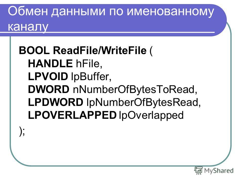 Обмен данными по именованному каналу BOOL ReadFile/WriteFile ( HANDLE hFile, LPVOID lpBuffer, DWORD nNumberOfBytesToRead, LPDWORD lpNumberOfBytesRead, LPOVERLAPPED lpOverlapped );