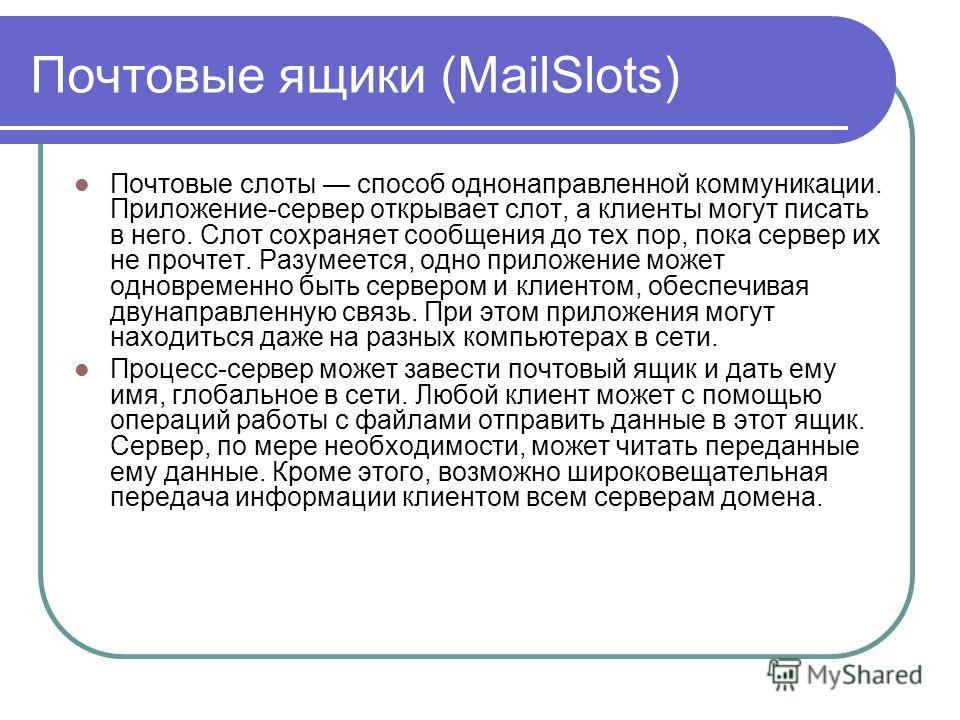 Почтовые ящики (MailSlots) Почтовые слоты способ однонаправленной коммуникации. Приложение-сервер открывает слот, а клиенты могут писать в него. Слот сохраняет сообщения до тех пор, пока сервер их не прочтет. Разумеется, одно приложение может одновре