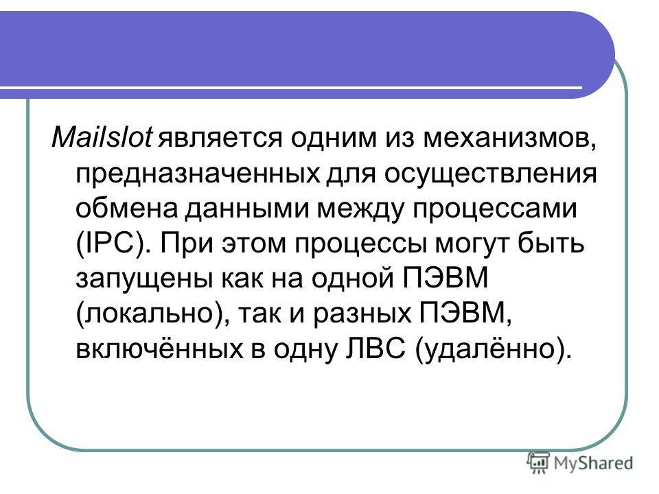 Mailslot является одним из механизмов, предназначенных для осуществления обмена данными между процессами (IPC). При этом процессы могут быть запущены как на одной ПЭВМ (локально), так и разных ПЭВМ, включённых в одну ЛВС (удалённо).