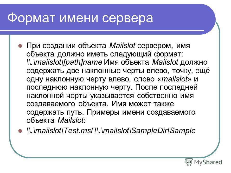 Формат имени сервера При создании объекта Mailslot сервером, имя объекта должно иметь следующий формат: \\.\mailslot\[path]name Имя объекта Mailslot должно содержать две наклонные черты влево, точку, ещё одну наклонную черту влево, слово «mailslot» и