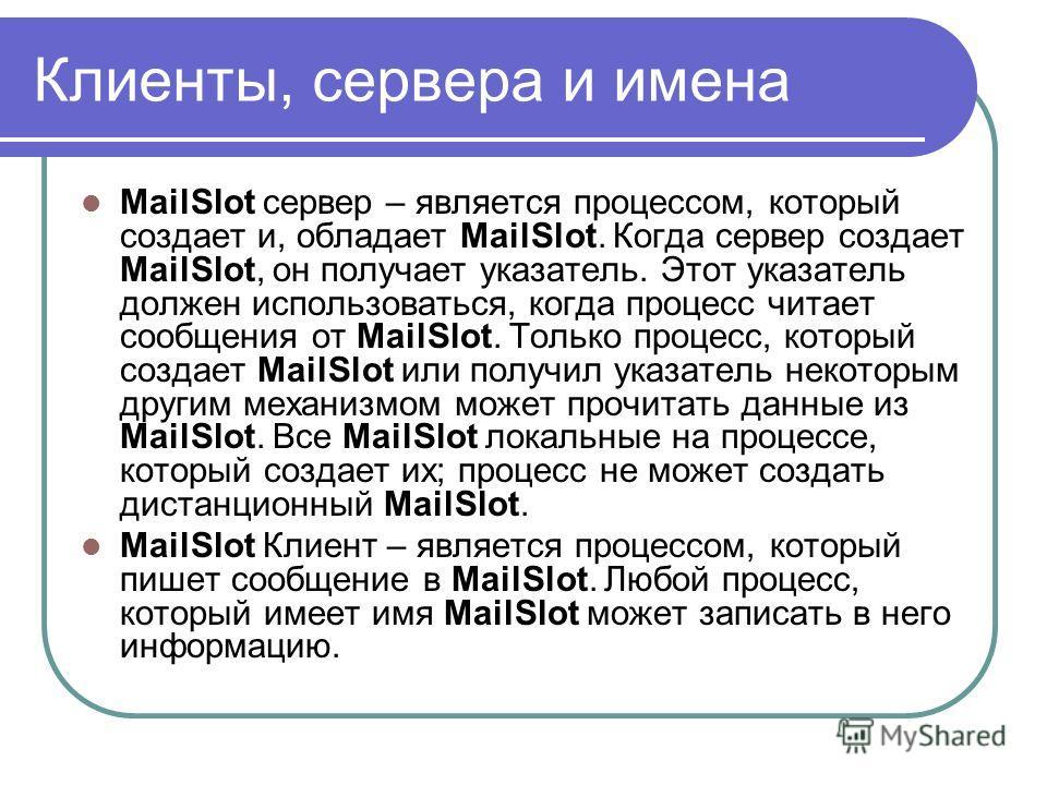 Клиенты, сервера и имена MailSlot cервер – является процессом, который создает и, обладает MailSlot. Когда сервер создает MailSlot, он получает указатель. Этот указатель должен использоваться, когда процесс читает сообщения от MailSlot. Только процес