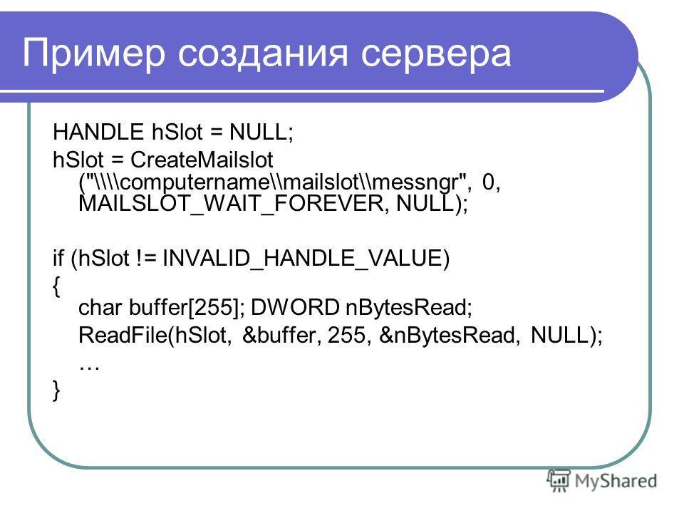 Пример создания сервера HANDLE hSlot = NULL; hSlot = CreateMailslot (
