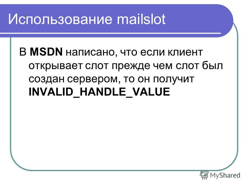 Использование mailslot В MSDN написано, что если клиент открывает слот прежде чем слот был создан сервером, то он получит INVALID_HANDLE_VALUE