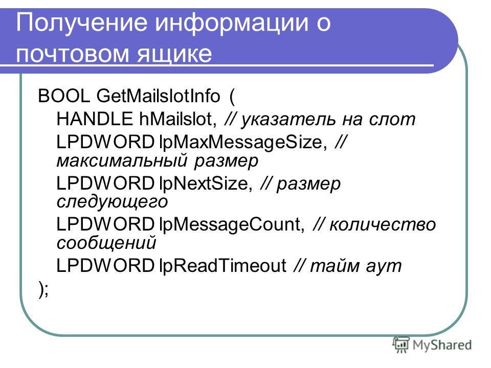 Получение информации о почтовом ящике BOOL GetMailslotInfo ( HANDLE hMailslot, // указатель на слот LPDWORD lpMaxMessageSize, // максимальный размер LPDWORD lpNextSize, // размер следующего LPDWORD lpMessageCount, // количество сообщений LPDWORD lpRe