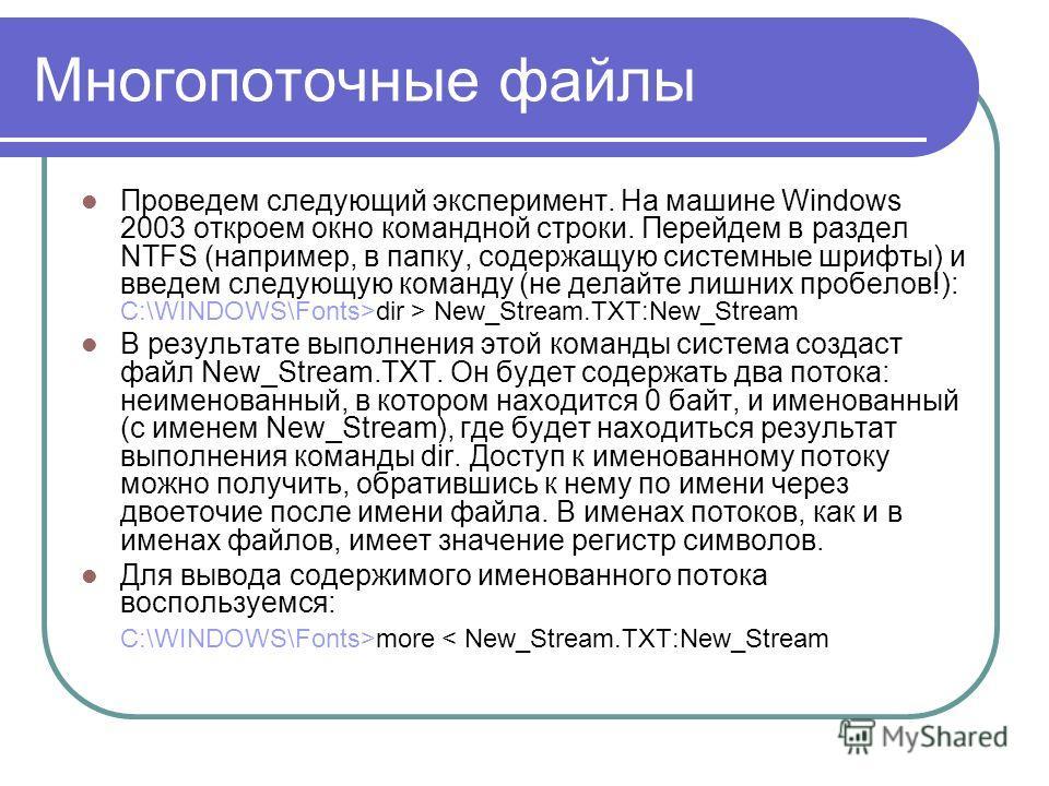 Многопоточные файлы Проведем следующий эксперимент. На машине Windows 2003 откроем окно командной строки. Перейдем в раздел NTFS (например, в папку, содержащую системные шрифты) и введем следующую команду (не делайте лишних пробелов!): С:\WINDOWS\Fon