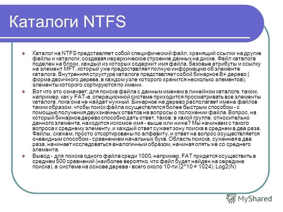 Каталоги NTFS Каталог на NTFS представляет собой специфический файл, хранящий ссылки на другие файлы и каталоги, создавая иерархическое строение данных на диске. Файл каталога поделен на блоки, каждый из которых содержит имя файла, базовые атрибуты и