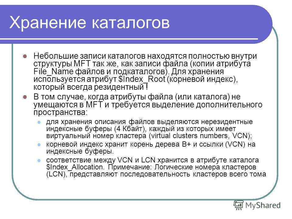 Хранение каталогов Небольшие записи каталогов находятся полностью внутри структуры MFT так же, как записи файла (копии атрибута File_Name файлов и подкаталогов). Для хранения используется атрибут $Index_Root (корневой индекс), который всегда резидент