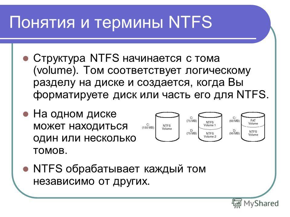 Понятия и термины NTFS Структура NTFS начинается с тома (volume). Том соответствует логическому разделу на диске и создается, когда Вы форматируете диск или часть его для NTFS. NTFS обрабатывает каждый том независимо от других. На одном диске может н