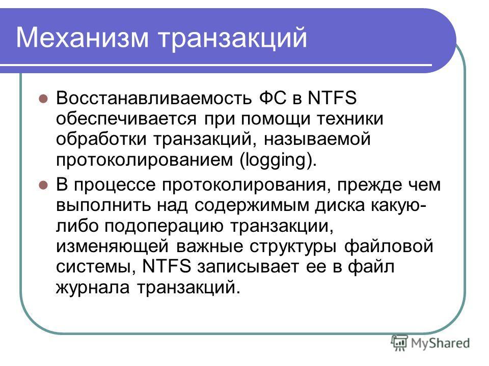 Механизм транзакций Восстанавливаемость ФС в NTFS обеспечивается при помощи техники обработки транзакций, называемой протоколированием (logging). В процессе протоколирования, прежде чем выполнить над содержимым диска какую- либо подоперацию транзакци