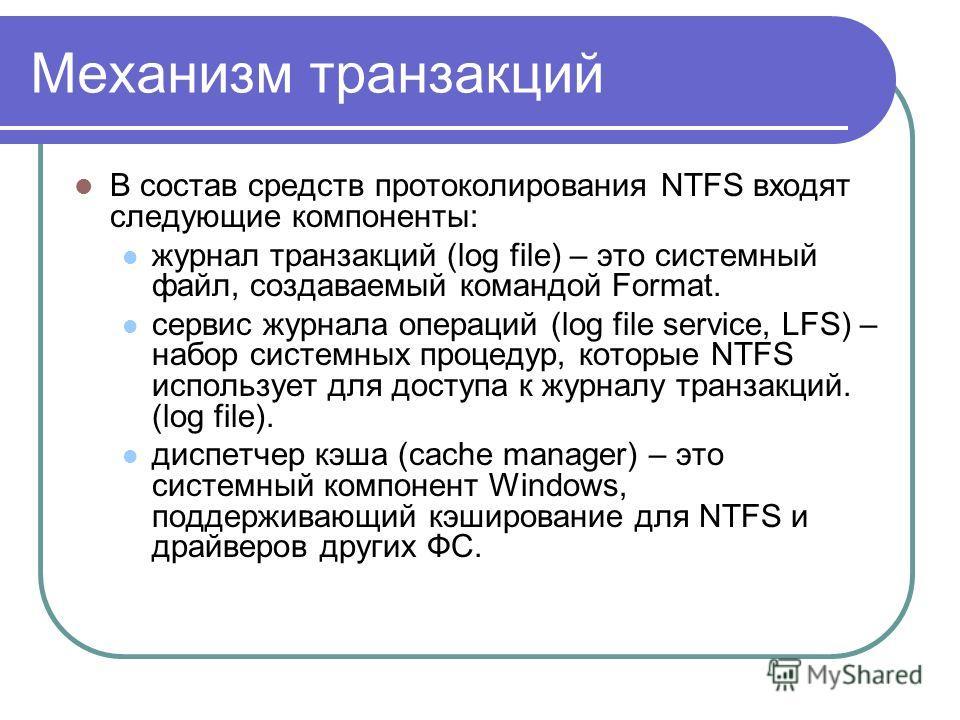 Механизм транзакций В состав средств протоколирования NTFS входят следующие компоненты: журнал транзакций (log file) – это системный файл, создаваемый командой Format. сервис журнала операций (log file service, LFS) – набор системных процедур, которы